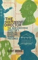 The Independent Director The Non-Executive Director's Guide to Effective Board Presence by G. Brown