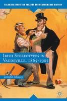 Irish Stereotypes in Vaudeville, 1865-1905 by Jennifer T. Mooney
