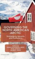 Governing the North American Arctic Sovereignty, Security, and Institutions by Dawn Alexandrea Berry