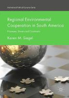 Regional Environmental Cooperation in South America Processes, Drivers and Constraints by Karen M. Siegel