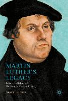 Martin Luther's Legacy Reforming Reformation Theology for the 21st Century by Mark Ellingsen
