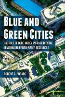 Blue and Green Cities The Role of Blue-Green Infrastructure in Managing Urban Water Resources by Robert C. Brears
