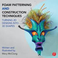 Foam Patterning and Construction Techniques Turning 2D Designs into 3D Shapes by Mary (Professor of Costume Design, West Virginia University.) McClung