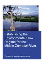 Establishing the Environmental Flow Regime for the Middle Zambezi River by Elenestina Mwelwa-Mutekenya