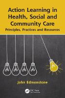 Action Learning in Health, Social and Community Care Principles, Practices and Resources by John (Senior Research Fellow, School of Social Science & Public Policy, Keele University, Keele, Staffordshire, ST5 Edmonstone