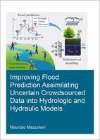Improving Flood Prediction Assimilating Uncertain Crowdsourced Data into Hydrologic and Hydraulic Models by Maurizio Mazzoleni