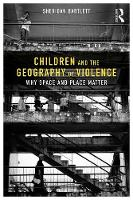 Children and the Geography of Violence Why Space and Place Matter by Sheridan Bartlett