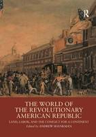 The World of the Revolutionary American Republic Land, Labor, and the Conflict for a Continent by Andrew Shankman