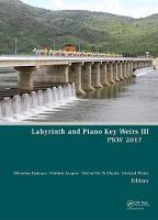 Labyrinth and Piano Key Weirs III Proceedings of the 3rd International Workshop on Labyrinth and Piano Key Weirs (PKW 2017), February 22-24, 2017, Qui Nhon, Vietnam by Albert Corhay