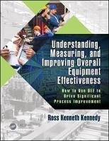 Understanding, Measuring, and Improving Overall Equipment Effectiveness How to Use OEE to Drive Significant Process Improvement by Ross Kenneth Kennedy