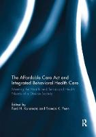 The Affordable Care Act and Integrated Behavioural Health Care Meeting the Health and Behavioral Health Needs of a Diverse Society by Francis K. O. Yuen
