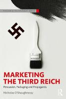 Marketing the Third Reich Persuasion, Packaging and Propaganda by Nicholas (Queen Mary University of London, UK) O'Shaughnessy