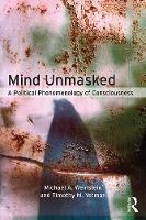 Mind Unmasked A Political Phenomenology of Consciousness by Michael A. Weinstein, Timothy M. Yetman