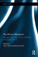 The African Metropolis Struggles over Urban Space, Citizenship, and Rights to the City by Toyin (University of Texas at Austin, USA) Falola