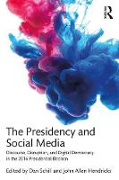 The Presidency and Social Media Discourse, Disruption, and Digital Democracy in the 2016 Presidential Election by Dan (James Madison University, USA) Schill