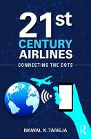 21st Century Airlines Connecting the Dots by Nawal K. (Faculty Emeritus, Aviation, Ohio State University) Taneja