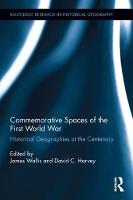 Commemorative Spaces of the First World War Historical Geographies at the Centenary by James Wallis