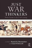 Just War Thinkers From Cicero to the 21st Century by Daniel R. Brunstetter