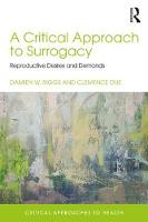 A Critical Approach to Surrogacy Reproductive Desires and Demands by Damien W. (Flinders University, Australia) Riggs, Clemence (The University of Adelaide, Australia) Due