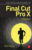 The Focal Easy Guide to Final Cut Pro X by Rick (Director and Founding Member of the UK Final Cut Pro User Group and an Apple Solutions Expert) Young