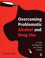 Overcoming Problematic Alcohol and Drug Use A Guide for Beginning the Change Process by Jeremy M. Linton