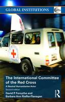 The International Committee of the Red Cross A Neutral Humanitarian Actor by David P. Forsythe, Barbara Ann J. Rieffer-Flanagan