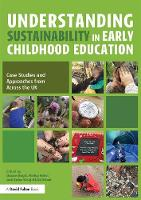 Understanding Sustainability in Early Childhood Education Case Studies and Approaches from Across the UK by Diane Boyd