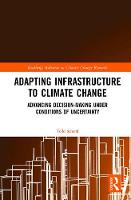 Adapting Infrastructure to Climate Change Advancing Decision-Making Under Conditions of Uncertainty by Todd Schenk