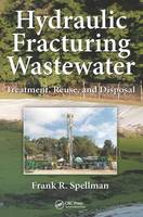 Hydraulic Fracturing Wastewater Treatment, Reuse, and Disposal by Frank R. Spellman