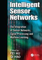Intelligent Sensor Networks The Integration of Sensor Networks, Signal Processing and Machine Learning by Fei Hu