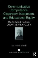 Communicative Competence, Classroom Interaction, and Educational Equity The Selected Works of Courtney B. Cazden by Courtney B. Cazden