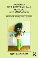 A Guide to Art Therapy Materials, Methods, and Applications A Practical Step-by-Step Approach by Ellen G. (Private practice, New York, USA) Horovitz