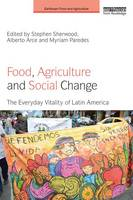 Food, Agriculture and Social Change The Everyday Vitality of Latin America by Stephen Sherwood