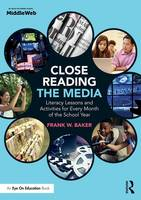 Close Reading the Media Literacy Lessons and Activities for Every Month of the School Year by Frank Baker