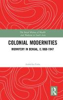 Colonial Modernities Midwifery in Bengal, c.1860-1947 by Ambalika (Researcher, Observer Research Foundation, Kolkata, India) Guha