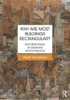 Why are Most Buildings Rectangular? And Other Essays on Geometry and Architecture by Philip (University College London UK) Steadman