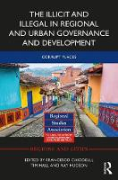 The Illicit and Illegal in Regional and Urban Governance and Development Corrupt Places by Francesco (Gran Sasso Science Institute, Italy) Chiodelli