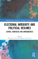 Electoral Integrity and Political Regimes Actors, Strategies and Consequences by Holly Ann Garnett