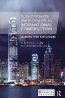 Public Private Partnerships in International Construction Learning from case studies by Albert P. C. (Hong Kong Polytechnic University) Chan, Esther (Hong Kong Polytechnic University) Cheung