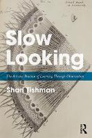 Slow Looking The Art and Practice of Learning Through Observation by Shari Tishman