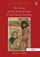 The Viewer and the Printed Image in Late Medieval Europe by David S. Areford