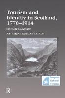 Tourism and Identity in Scotland, 1770-1914 Creating Caledonia by Katherine Haldane Grenier