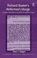 Richard Baxter's Reformed Liturgy A Puritan Alternative to the Book of Common Prayer by Glen J Segger