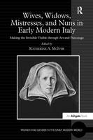 Wives, Widows, Mistresses, and Nuns in Early Modern Italy Making the Invisible Visible Through Art and Patronage by Katherine a McIver