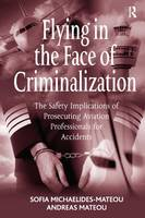 Flying in the Face of Criminalization The Safety Implications of Prosecuting Aviation Professionals for Accidents by Sofia Michaelides-Mateou, Andreas Mateou