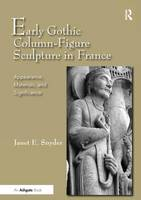 Early Gothic Column-Figure Sculpture in France Appearance, Materials, and Significance by Janet E. Snyder