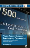Private Foundations and Development Partnerships American Philanthropy and Global Development Agendas by Michael (Swinburne University of Technology Australia) Moran