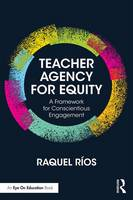 Teacher Agency for Equity A Framework for Conscientious Engagement by Raquel Rios