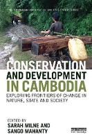 Conservation and Development in Cambodia Exploring Frontiers of Change in Nature, State and Society by Sarah Milne