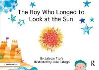 The Boy who Longed to Look at the Sun A Story about Self-Care by Juliette (Educational Psychologist. Founder of ABC Psychology, Gloucestershire) Ttofa